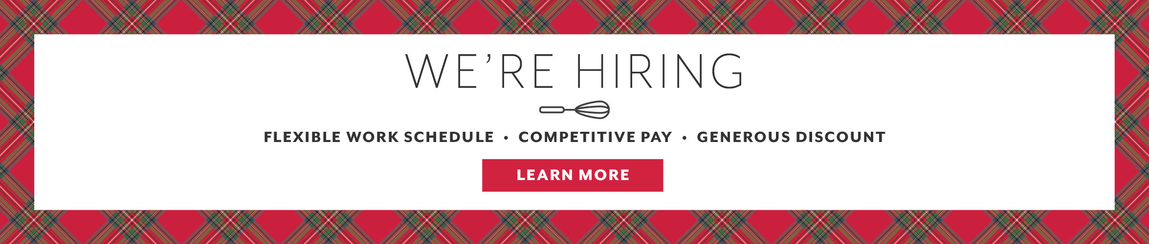 We're Hiring, flexible work schedule, competitive pay, generous discount. Learn More.