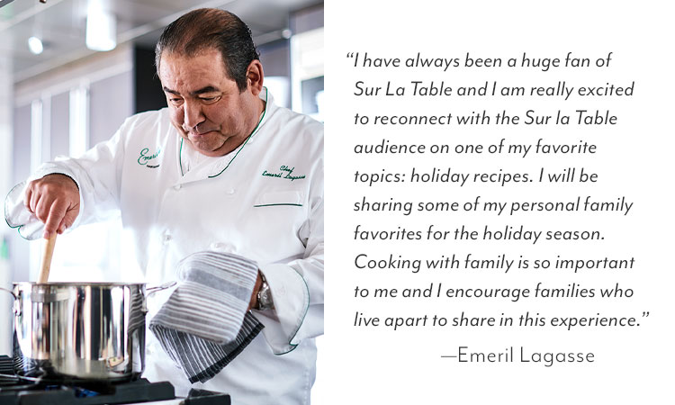 """I have always been a huge fan of Sur La Table and I am really excited to reconnect with the Sur la Table audience on one of my favorite topics, holiday recipes. I will be sharing some of my personal family favorites for the holiday season,"" said Chef Emeril Lagasse. ""Cooking with family is so important to me and I encourage families who live apart to share in this experience."" —Emeril Lagasse"
