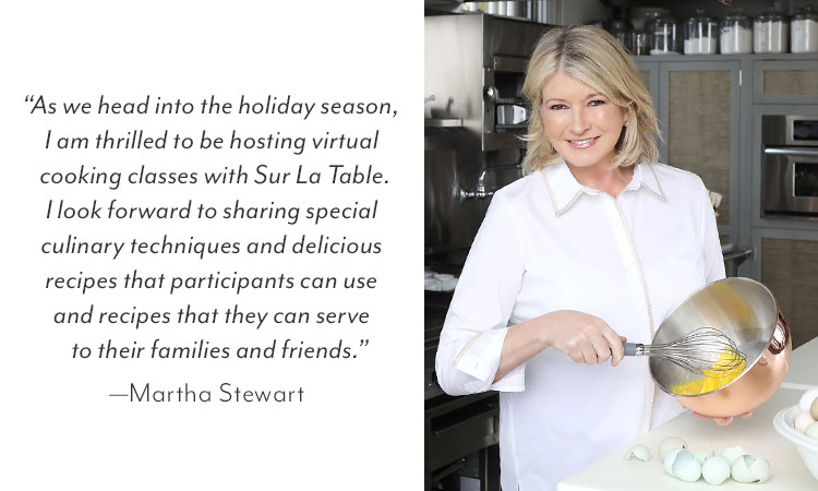 Martha Stewart quote: As we head into the holiday season, I am thrilled to be hosting virtual cooking classes with Sur La Table. I look forward to sharing special culinary techniques for the home chef and recipes they can serve to their families and friends for years to come.